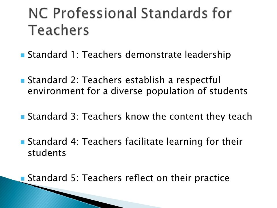 Standard 1: Teachers demonstrate leadership Standard 2: Teachers establish a respectful environment for a diverse population of students Standard 3: T