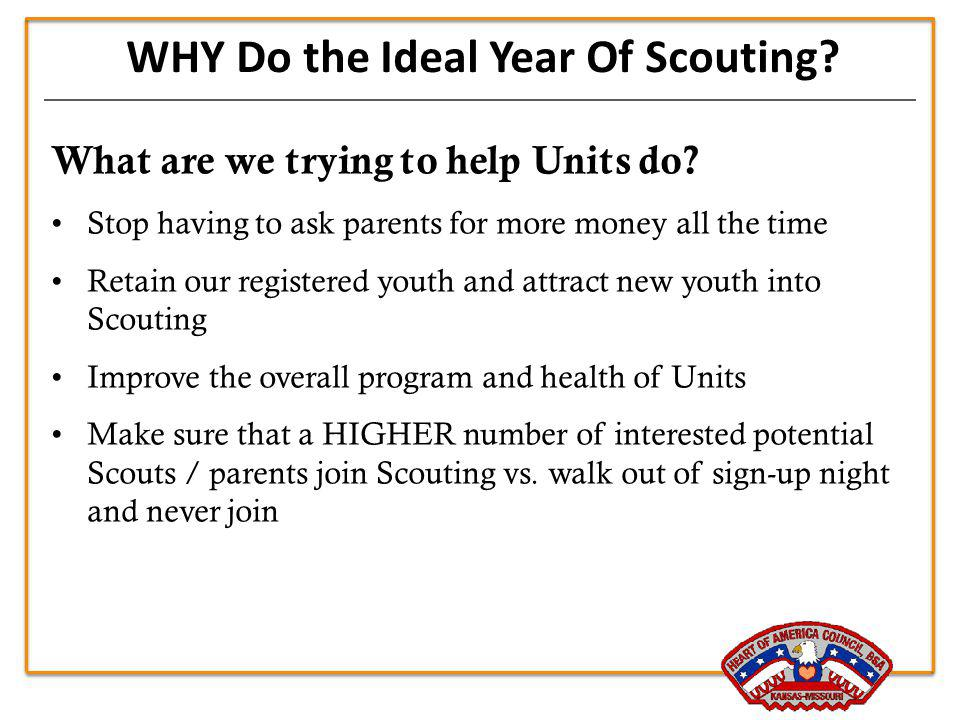 WHY Do the Ideal Year Of Scouting? What are we trying to help Units do? Stop having to ask parents for more money all the time Retain our registered y