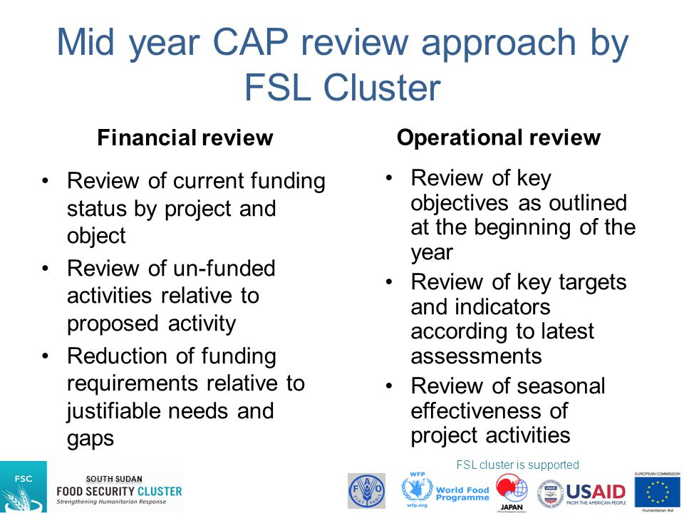 SOUTH SUDAN FSL cluster is supported by: Mid year CAP review approach by FSL Cluster Financial review Review of current funding status by project and object Review of un-funded activities relative to proposed activity Reduction of funding requirements relative to justifiable needs and gaps Operational review Review of key objectives as outlined at the beginning of the year Review of key targets and indicators according to latest assessments Review of seasonal effectiveness of project activities