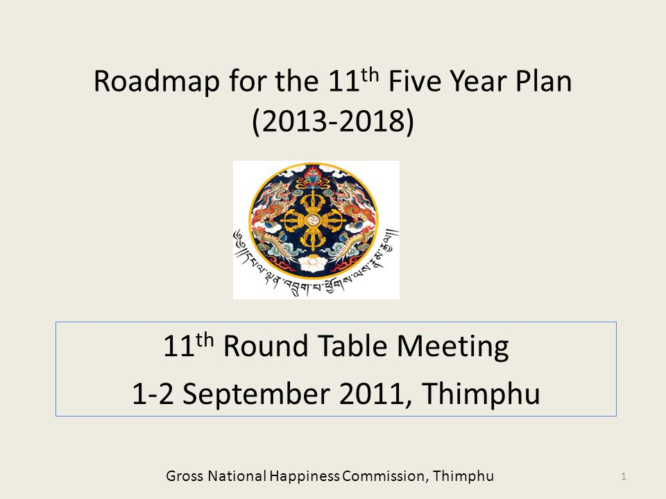 Roadmap for the 11 th Five Year Plan (2013-2018) 11 th Round Table Meeting 1-2 September 2011, Thimphu 1 Gross National Happiness Commission, Thimphu