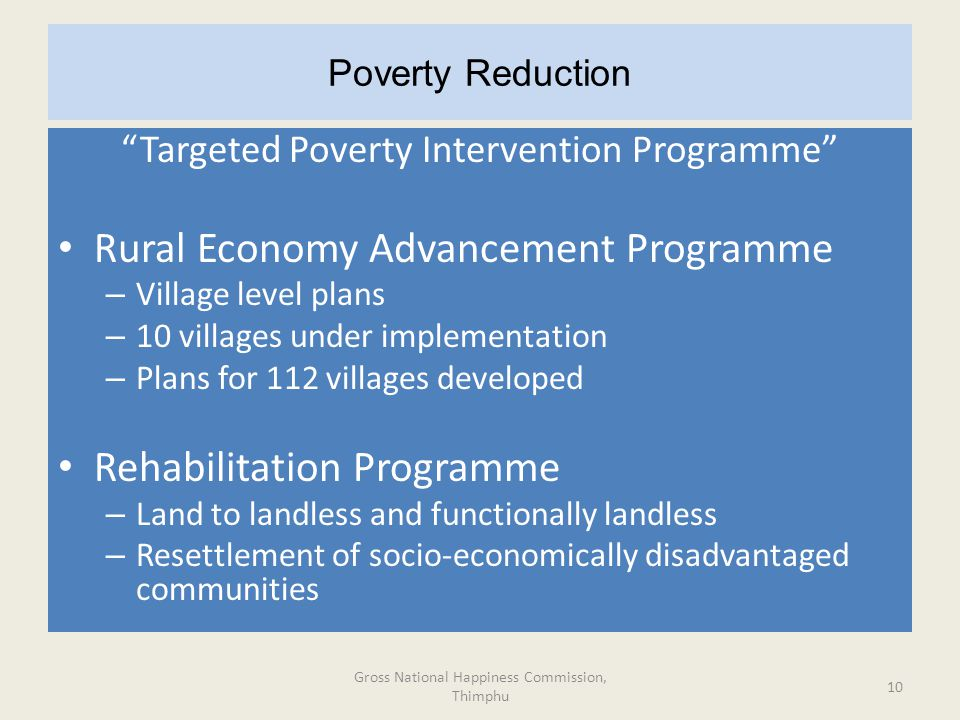 Poverty Reduction Targeted Poverty Intervention Programme Rural Economy Advancement Programme – Village level plans – 10 villages under implementation – Plans for 112 villages developed Rehabilitation Programme – Land to landless and functionally landless – Resettlement of socio-economically disadvantaged communities Gross National Happiness Commission, Thimphu 10