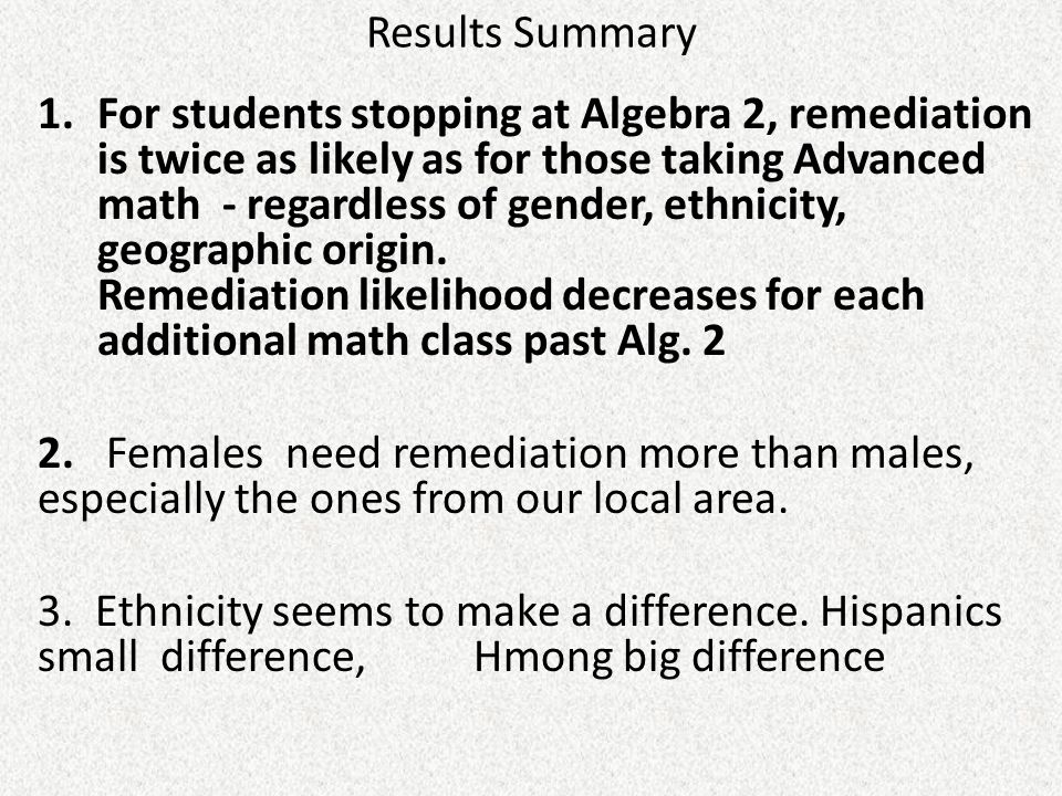 Results Summary 1.For students stopping at Algebra 2, remediation is twice as likely as for those taking Advanced math - regardless of gender, ethnici