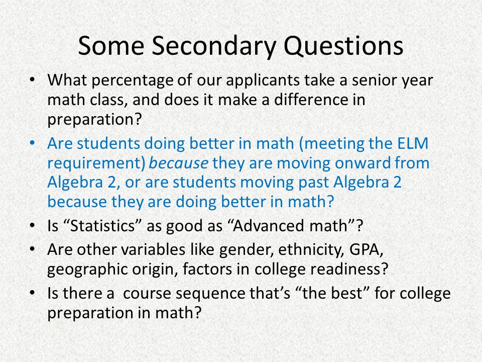 Some Secondary Questions What percentage of our applicants take a senior year math class, and does it make a difference in preparation? Are students d