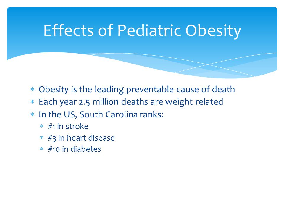 Obesity is the leading preventable cause of death Each year 2.5 million deaths are weight related In the US, South Carolina ranks: #1 in stroke #3 in heart disease #10 in diabetes Effects of Pediatric Obesity
