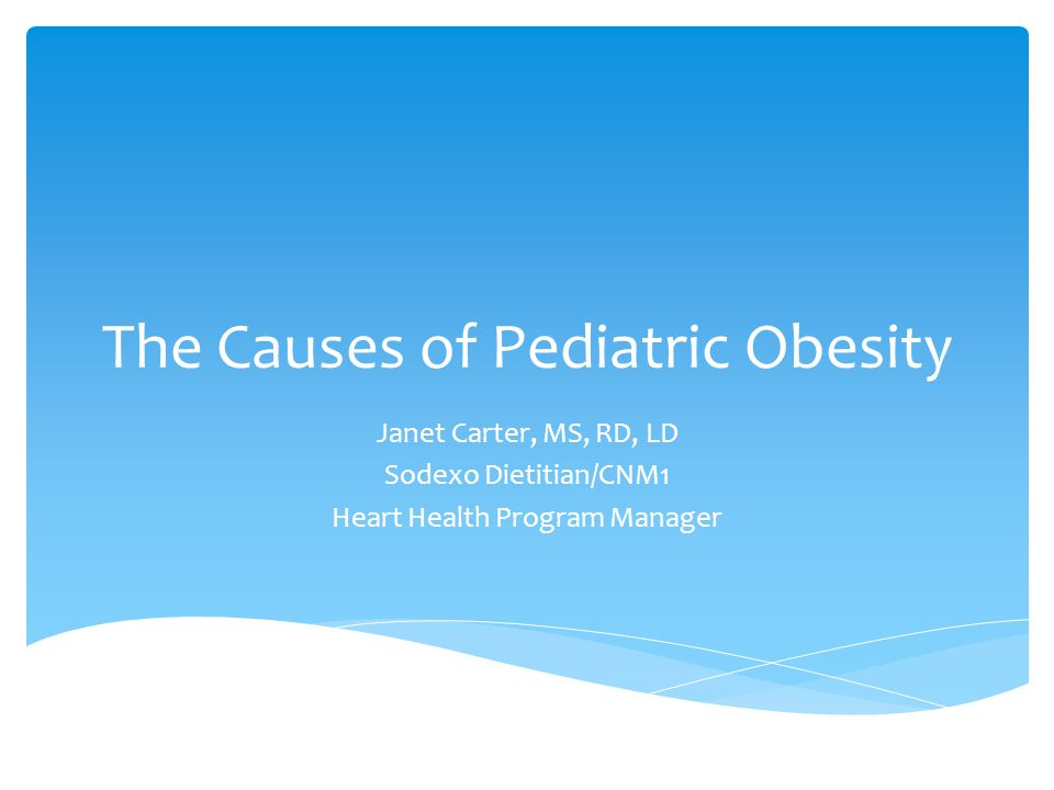 The Causes of Pediatric Obesity Janet Carter, MS, RD, LD Sodexo Dietitian/CNM1 Heart Health Program Manager