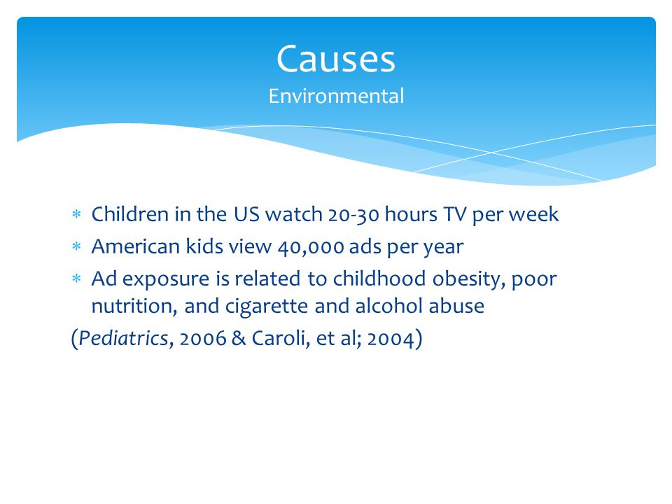 Children in the US watch 20-30 hours TV per week American kids view 40,000 ads per year Ad exposure is related to childhood obesity, poor nutrition, and cigarette and alcohol abuse (Pediatrics, 2006 & Caroli, et al; 2004) Causes Environmental