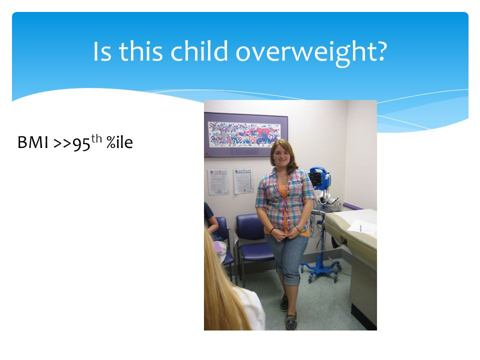 Is this child overweight? BMI >>95 th %ile