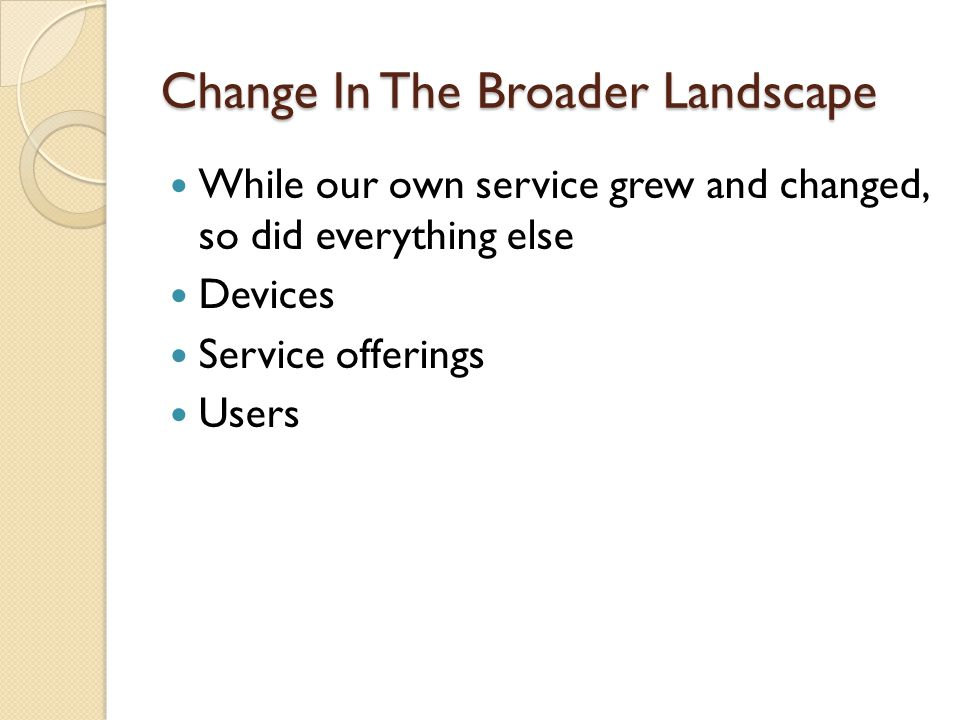 Change In The Broader Landscape While our own service grew and changed, so did everything else Devices Service offerings Users