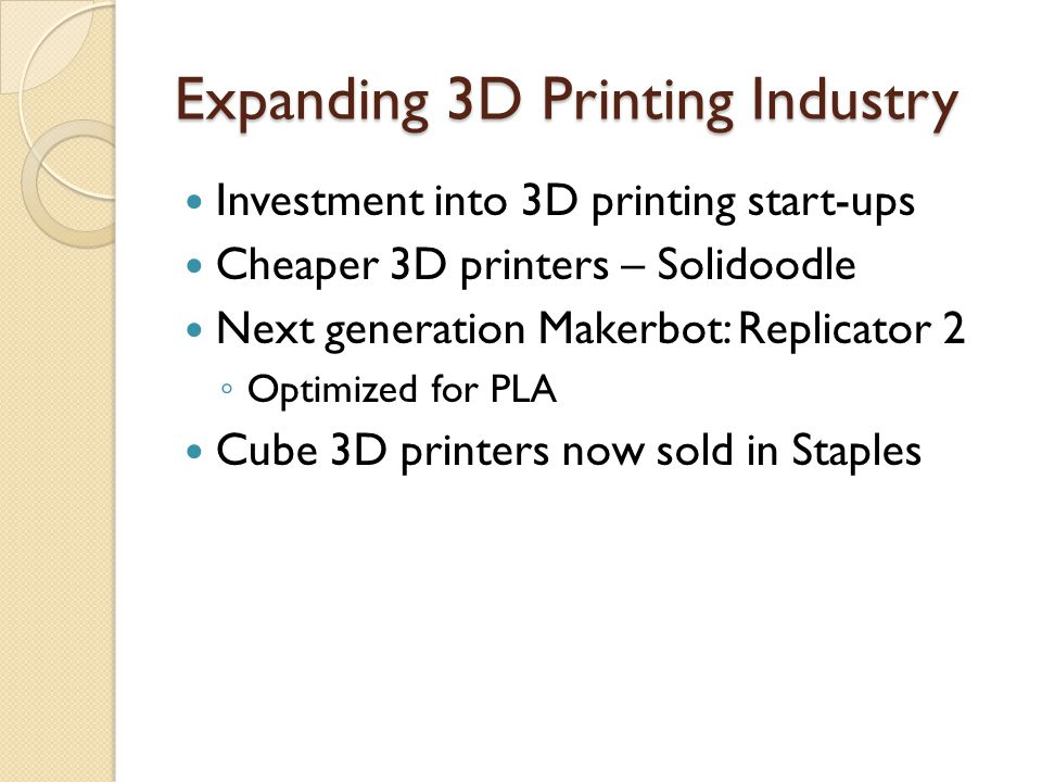 Expanding 3D Printing Industry Investment into 3D printing start-ups Cheaper 3D printers – Solidoodle Next generation Makerbot: Replicator 2 Optimized for PLA Cube 3D printers now sold in Staples