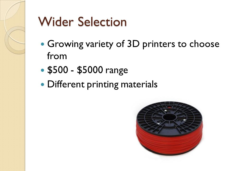 Wider Selection Growing variety of 3D printers to choose from $500 - $5000 range Different printing materials