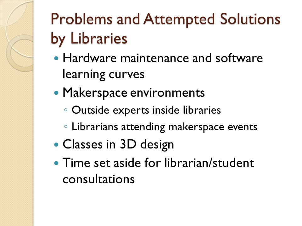 Problems and Attempted Solutions by Libraries Hardware maintenance and software learning curves Makerspace environments Outside experts inside libraries Librarians attending makerspace events Classes in 3D design Time set aside for librarian/student consultations