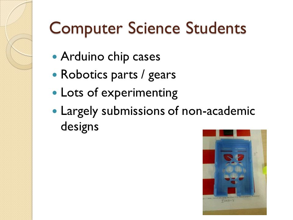 Computer Science Students Arduino chip cases Robotics parts / gears Lots of experimenting Largely submissions of non-academic designs