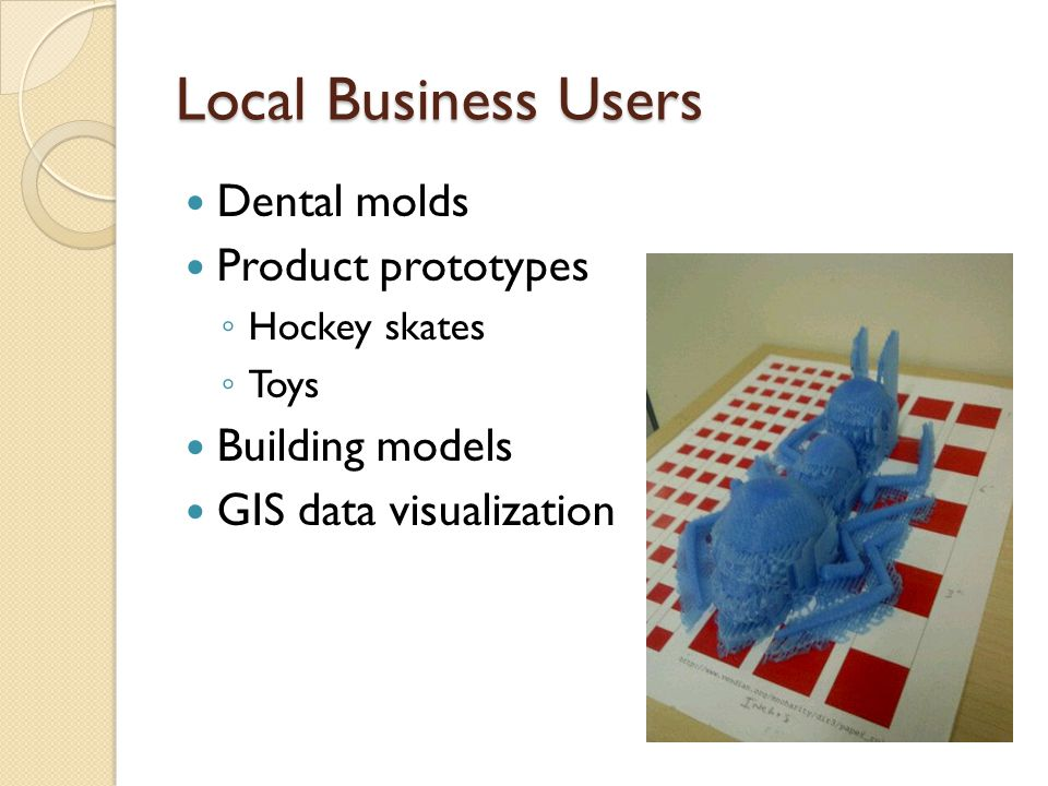 Local Business Users Dental molds Product prototypes Hockey skates Toys Building models GIS data visualization