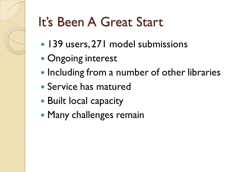 Its Been A Great Start 139 users, 271 model submissions Ongoing interest Including from a number of other libraries Service has matured Built local capacity Many challenges remain