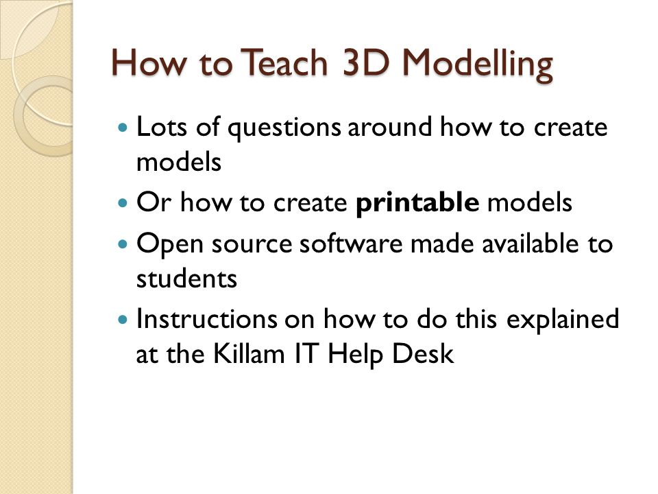 How to Teach 3D Modelling Lots of questions around how to create models Or how to create printable models Open source software made available to students Instructions on how to do this explained at the Killam IT Help Desk