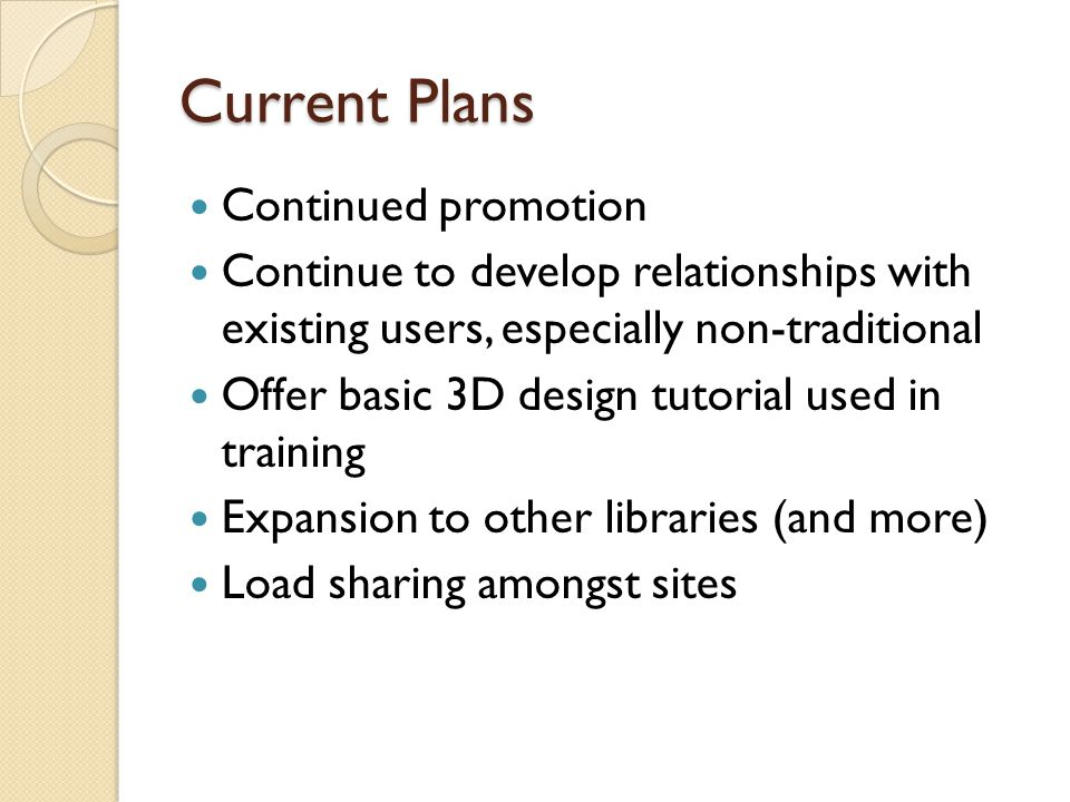 Current Plans Continued promotion Continue to develop relationships with existing users, especially non-traditional Offer basic 3D design tutorial used in training Expansion to other libraries (and more) Load sharing amongst sites