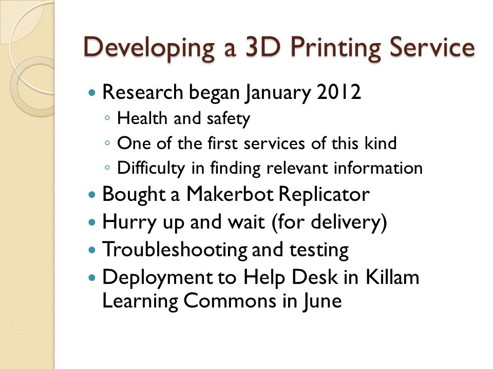 Developing a 3D Printing Service Research began January 2012 Health and safety One of the first services of this kind Difficulty in finding relevant information Bought a Makerbot Replicator Hurry up and wait (for delivery) Troubleshooting and testing Deployment to Help Desk in Killam Learning Commons in June