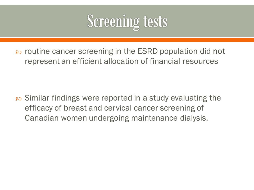 routine cancer screening in the ESRD population did not represent an efficient allocation of financial resources Similar findings were reported in a study evaluating the efficacy of breast and cervical cancer screening of Canadian women undergoing maintenance dialysis.