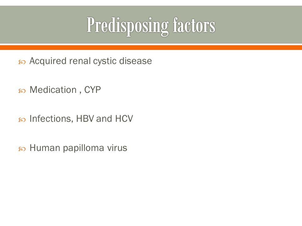 Acquired renal cystic disease Medication, CYP Infections, HBV and HCV Human papilloma virus