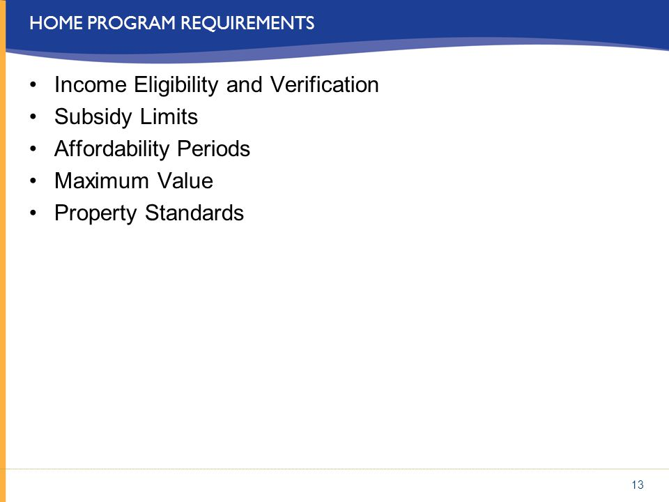 HOME PROGRAM REQUIREMENTS Income Eligibility and Verification Subsidy Limits Affordability Periods Maximum Value Property Standards 13