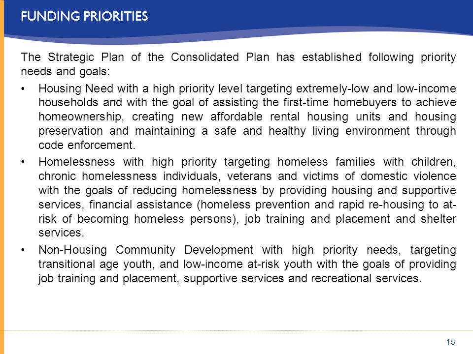 FUNDING PRIORITIES The Strategic Plan of the Consolidated Plan has established following priority needs and goals: Housing Need with a high priority l