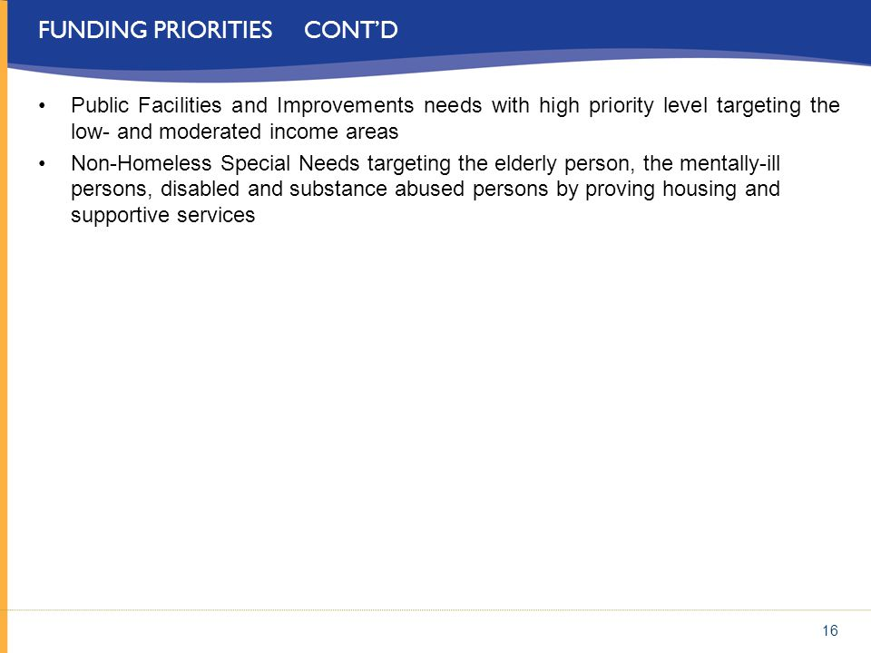FUNDING PRIORITIES CONTD Public Facilities and Improvements needs with high priority level targeting the low- and moderated income areas Non-Homeless