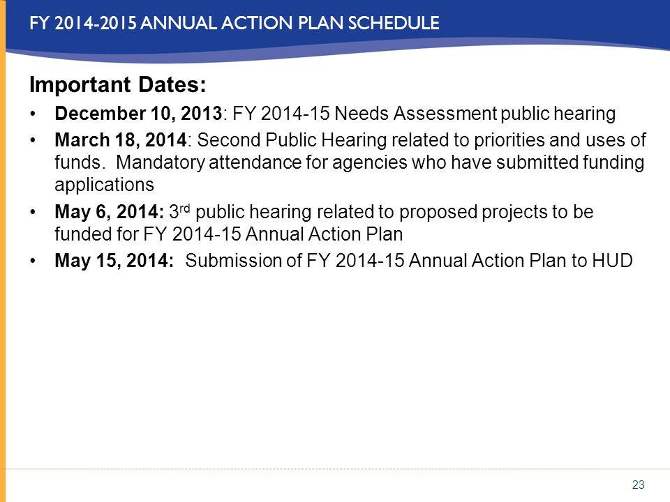23 FY 2014-2015 ANNUAL ACTION PLAN SCHEDULE Important Dates: December 10, 2013: FY 2014-15 Needs Assessment public hearing March 18, 2014: Second Publ