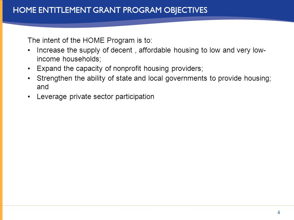 4 HOME ENTITLEMENT GRANT PROGRAM OBJECTIVES The intent of the HOME Program is to: Increase the supply of decent, affordable housing to low and very lo