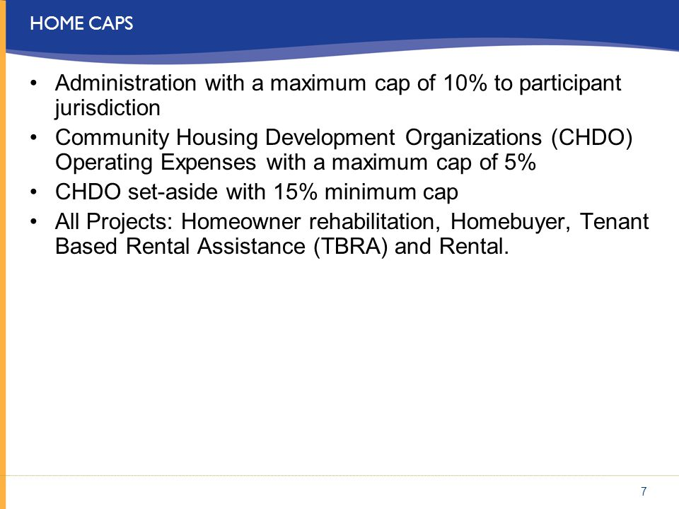 HOME CAPS Administration with a maximum cap of 10% to participant jurisdiction Community Housing Development Organizations (CHDO) Operating Expenses w