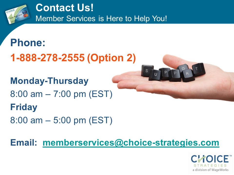 Contact Us! Member Services is Here to Help You! Phone: 1-888-278-2555 (Option 2) Monday-Thursday 8:00 am – 7:00 pm (EST) Friday 8:00 am – 5:00 pm (ES
