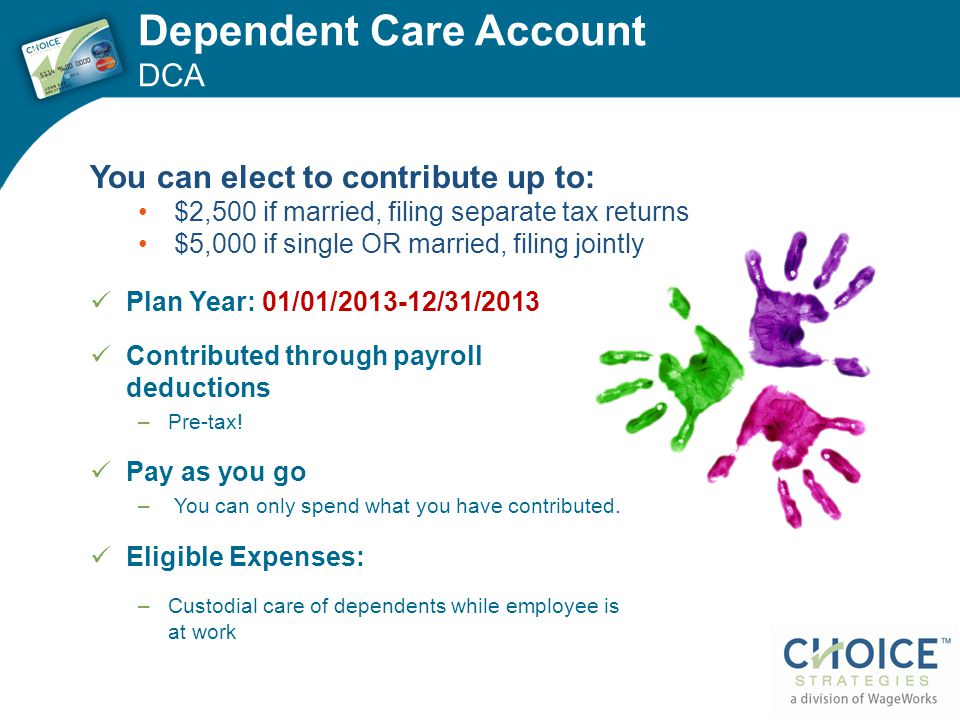Dependent Care Account DCA Plan Year: 01/01/2013-12/31/2013 Contributed through payroll deductions –Pre-tax! Pay as you go – You can only spend what y