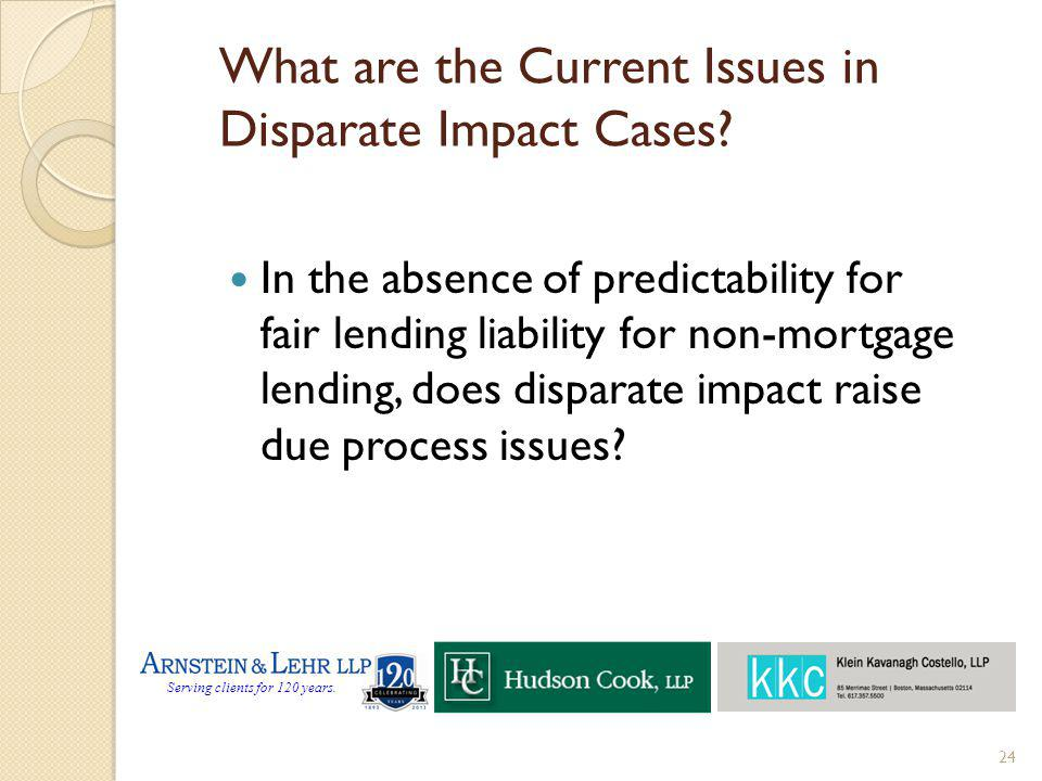 Serving clients for 120 years. What are the Current Issues in Disparate Impact Cases? In the absence of predictability for fair lending liability for