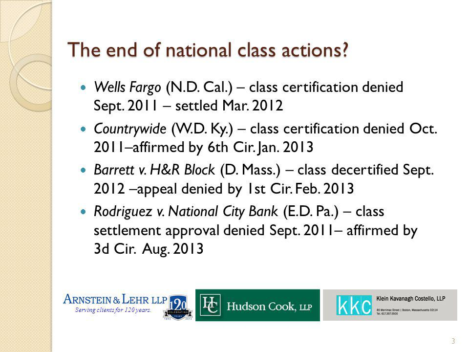 Serving clients for 120 years. The end of national class actions? Wells Fargo (N.D. Cal.) – class certification denied Sept. 2011 – settled Mar. 2012