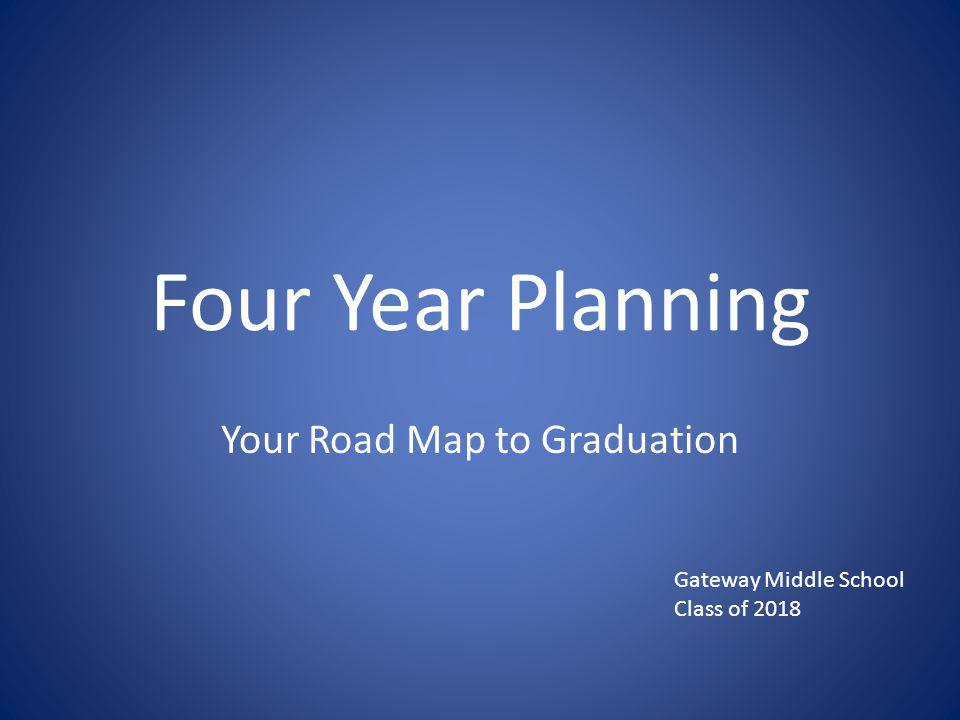 Four Year Planning Your Road Map to Graduation Gateway Middle School Class of 2018
