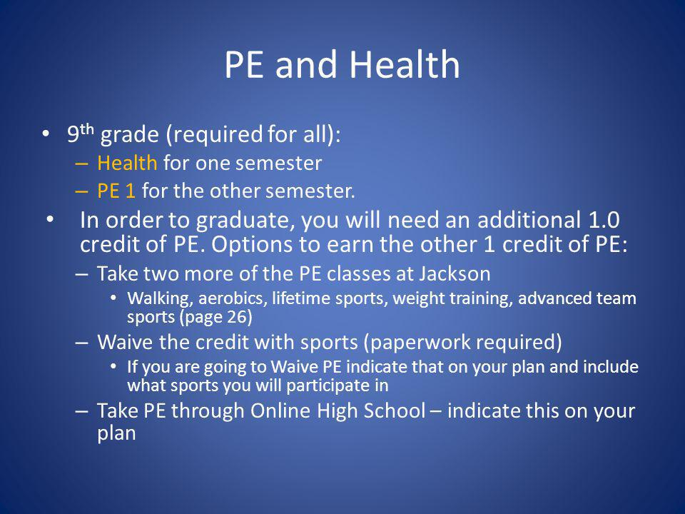 PE and Health 9 th grade (required for all): – Health for one semester – PE 1 for the other semester. In order to graduate, you will need an additiona