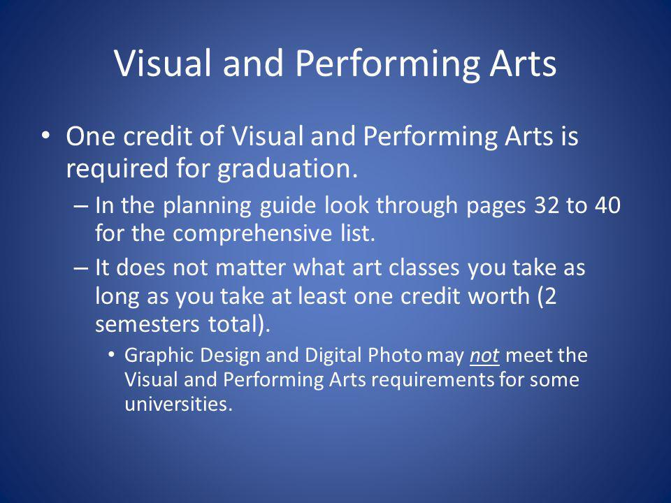 Visual and Performing Arts One credit of Visual and Performing Arts is required for graduation. – In the planning guide look through pages 32 to 40 fo