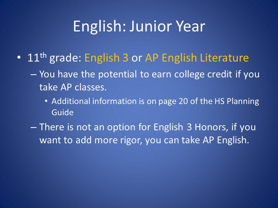 English: Junior Year 11 th grade: English 3 or AP English Literature – You have the potential to earn college credit if you take AP classes. Additiona
