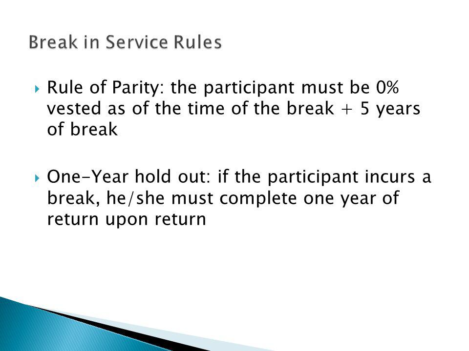 Rule of Parity: the participant must be 0% vested as of the time of the break + 5 years of break One-Year hold out: if the participant incurs a break, he/she must complete one year of return upon return