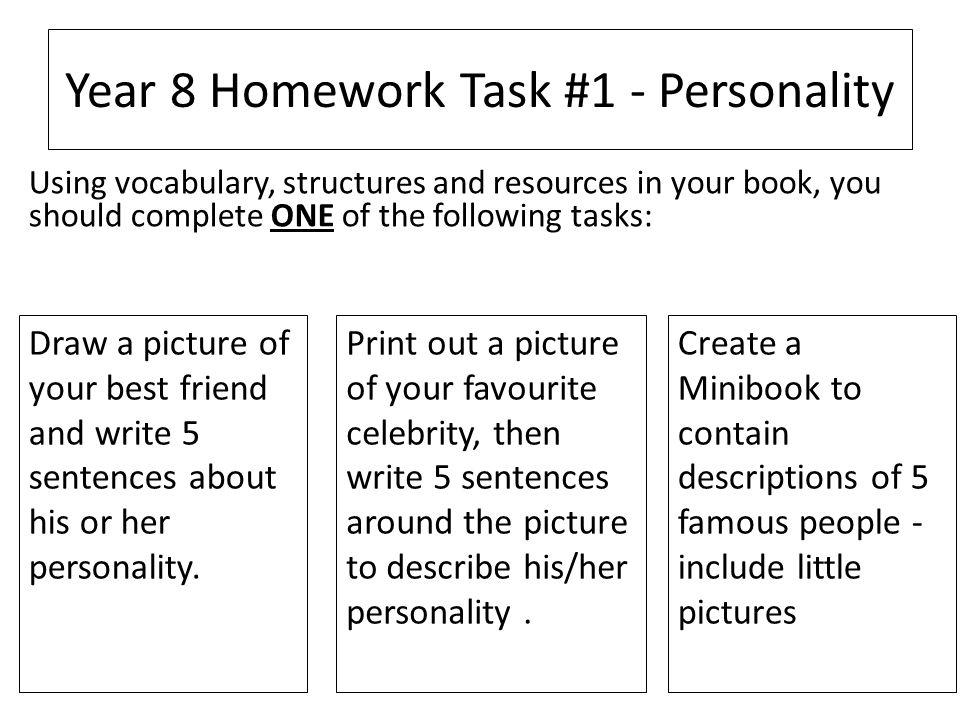 Year 8 Homework Task #1 - Personality Draw a picture of your best friend and write 5 sentences about his or her personality. Print out a picture of yo