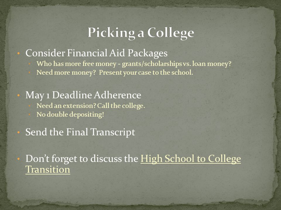 Consider Financial Aid Packages Who has more free money - grants/scholarships vs. loan money? Need more money? Present your case to the school. May 1