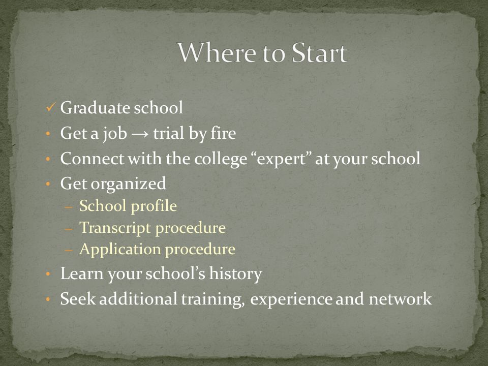 Graduate school Get a job trial by fire Connect with the college expert at your school Get organized – School profile – Transcript procedure – Applica