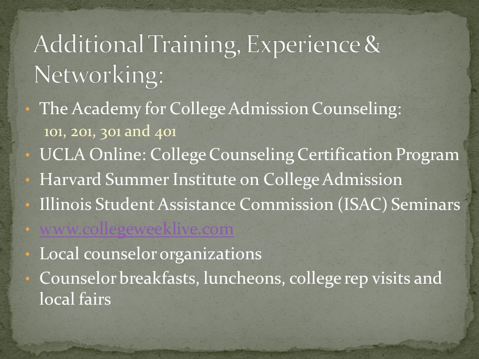 The Academy for College Admission Counseling: 101, 201, 301 and 401 UCLA Online: College Counseling Certification Program Harvard Summer Institute on College Admission Illinois Student Assistance Commission (ISAC) Seminars www.collegeweeklive.com Local counselor organizations Counselor breakfasts, luncheons, college rep visits and local fairs