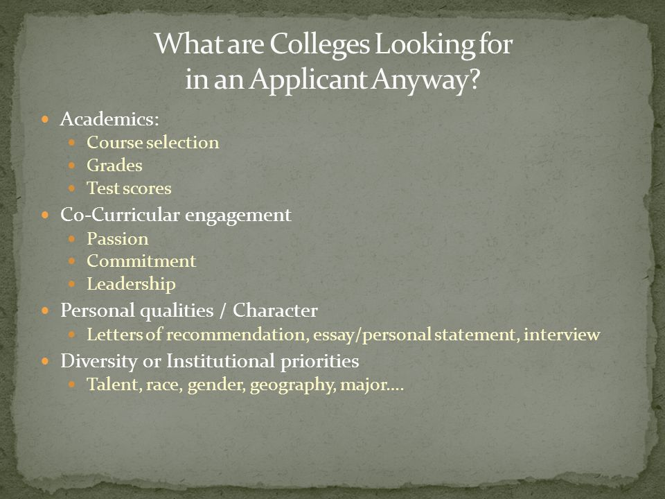 Academics: Course selection Grades Test scores Co-Curricular engagement Passion Commitment Leadership Personal qualities / Character Letters of recomm