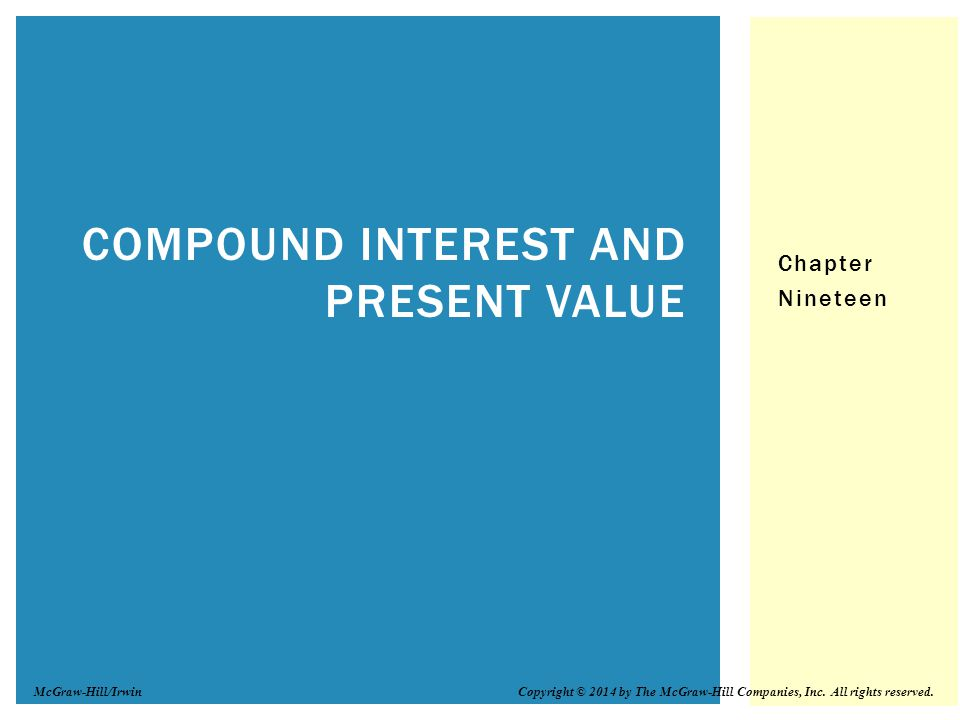 Chapter Nineteen COMPOUND INTEREST AND PRESENT VALUE Copyright © 2014 by The McGraw-Hill Companies, Inc. All rights reserved.McGraw-Hill/Irwin