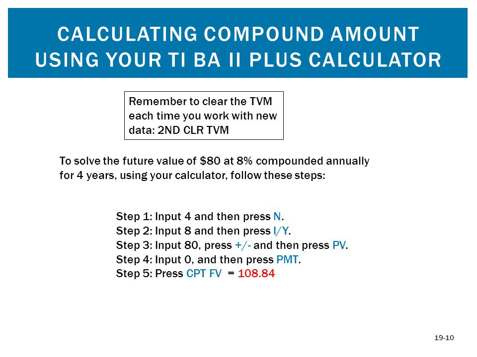 CALCULATING COMPOUND AMOUNT USING YOUR TI BA II PLUS CALCULATOR Remember to clear the TVM each time you work with new data: 2ND CLR TVM To solve the f