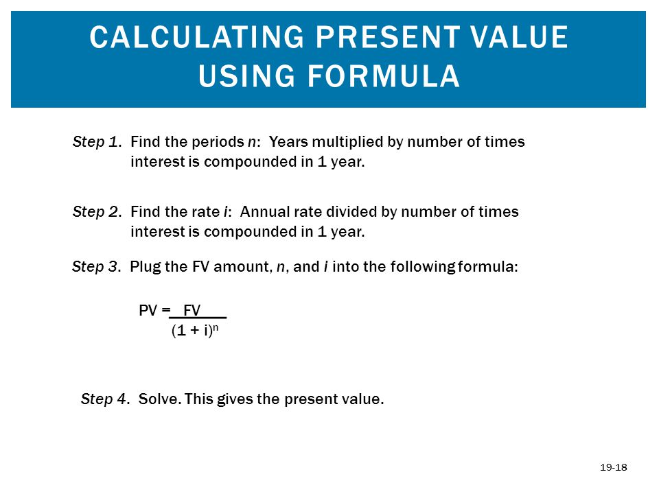 CALCULATING PRESENT VALUE USING FORMULA Step 1. Find the periods n: Years multiplied by number of times interest is compounded in 1 year. Step 2. Find