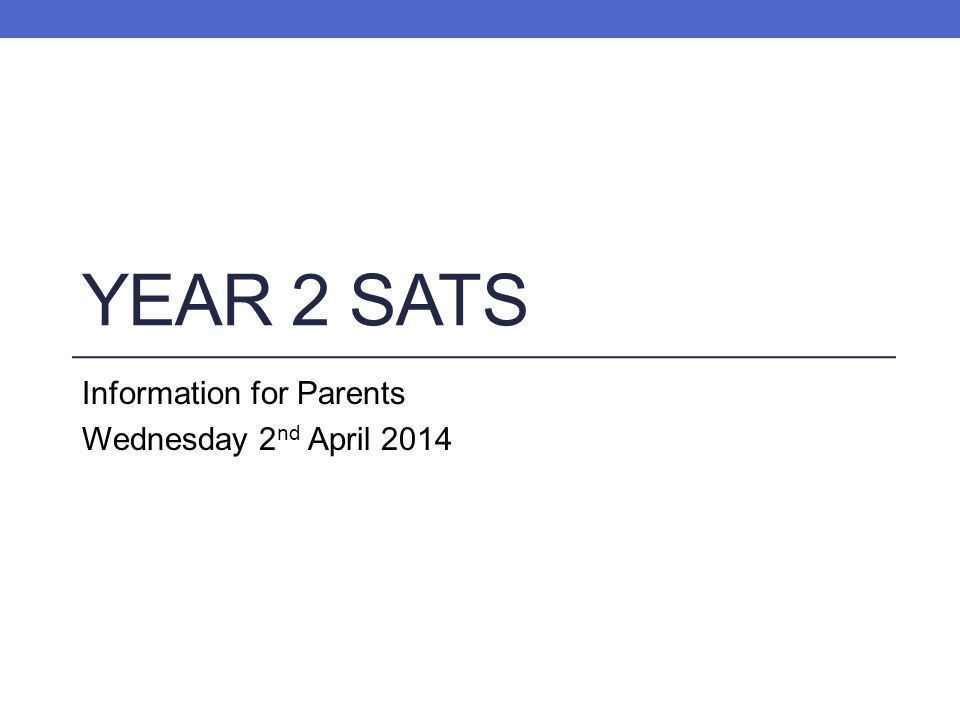YEAR 2 SATS Information for Parents Wednesday 2 nd April 2014