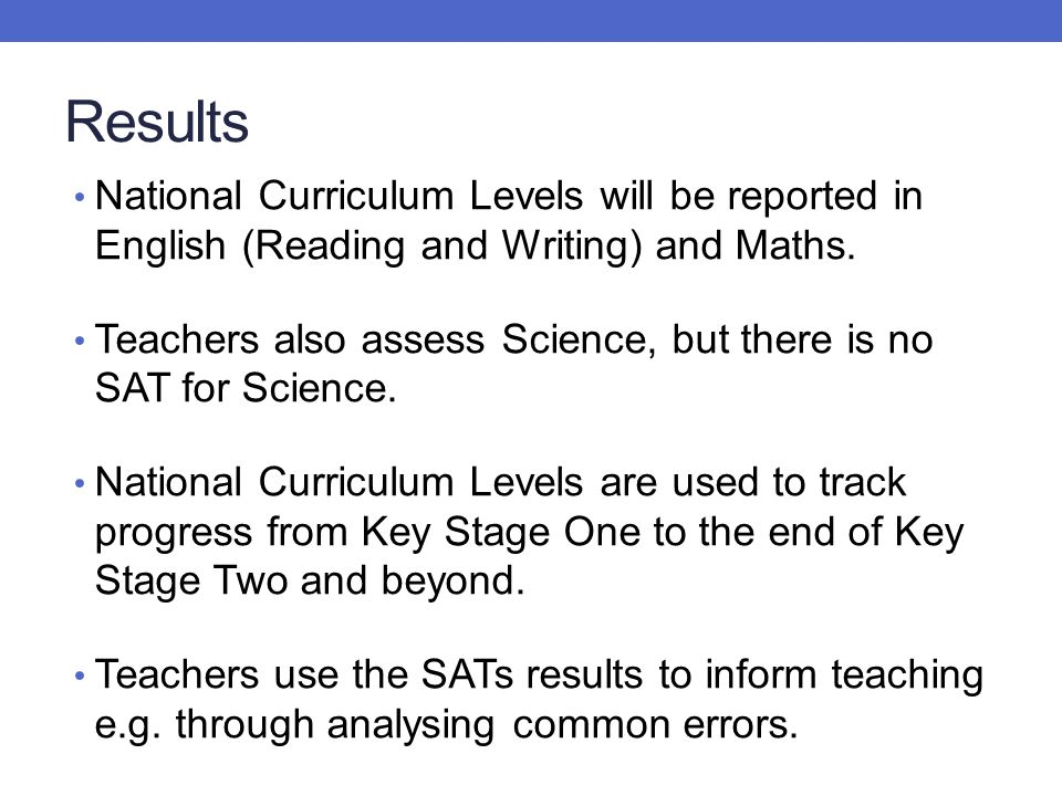 Results National Curriculum Levels will be reported in English (Reading and Writing) and Maths. Teachers also assess Science, but there is no SAT for