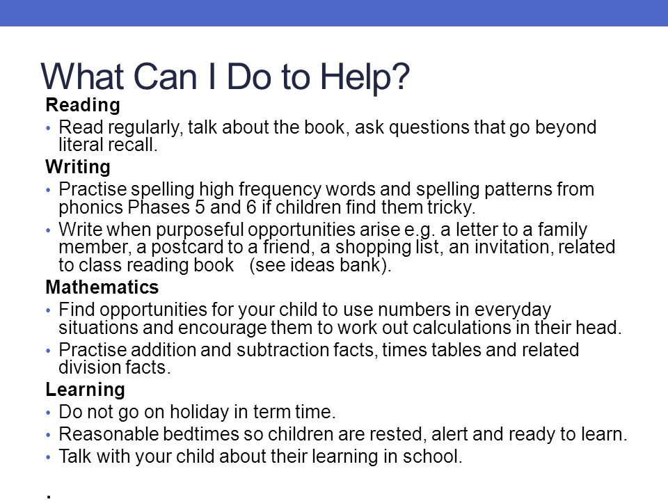 What Can I Do to Help? Reading Read regularly, talk about the book, ask questions that go beyond literal recall. Writing Practise spelling high freque