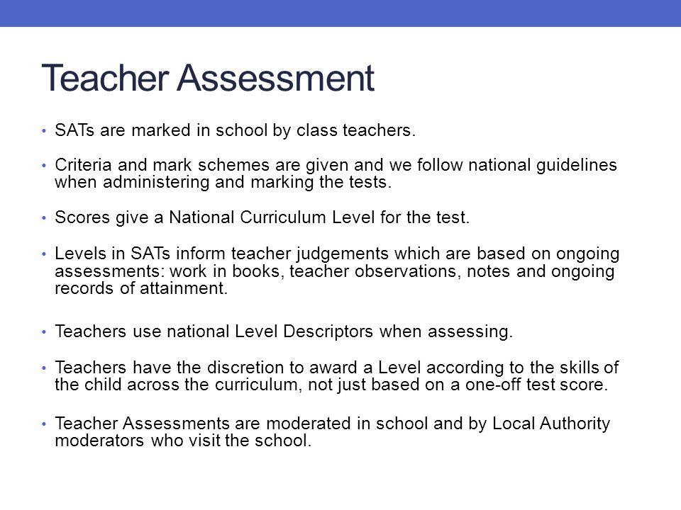 Teacher Assessment SATs are marked in school by class teachers. Criteria and mark schemes are given and we follow national guidelines when administeri